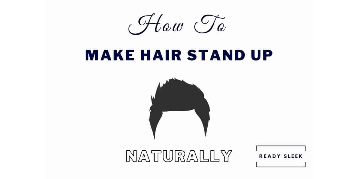 6 Easy Ways To Make Hair Stand Up Naturally