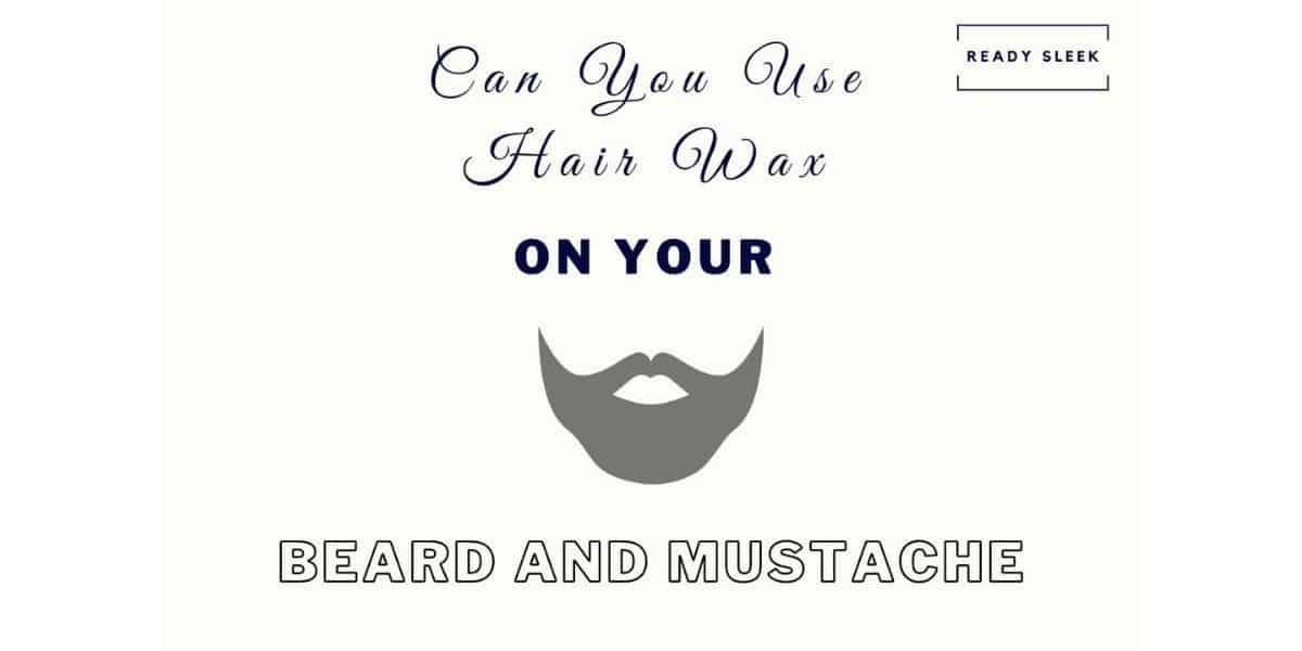 Can You Use Hair Wax On Your Beard And Mustache