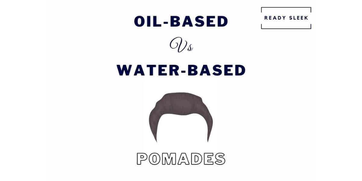 Oil-Based Vs Water-Based Pomades